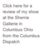 Click here for a review of my show at the Sherrie Gallerie in Columbus Ohio from the Columbus Dispatch