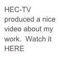 HEC-TV produced a nice video about my work.  Watch it HERE